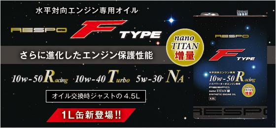 水平対向エンジン専用オイル RESPO FTYPE さらに進化したエンジン保護性能 nanoTITAN増量 10w-50Racing 10w-40Tubo 5W-30Na オイル交換時ジャストの4.5L 1L缶新登場!!